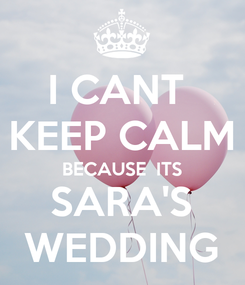 Poster: I CANT  KEEP CALM BECAUSE  ITS SARA'S WEDDING