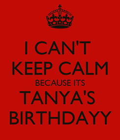 Poster: I CAN'T  KEEP CALM BECAUSE ITS TANYA'S  BIRTHDAYY