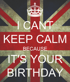 Poster: I CANT KEEP CALM BECAUSE IT'S YOUR BIRTHDAY