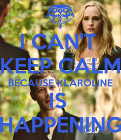 Poster: I CAN'T  KEEP CALM BECAUSE KLAROLINE IS  HAPPENING