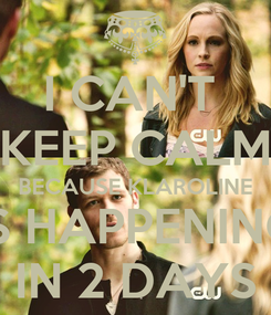 Poster: I CAN'T  KEEP CALM BECAUSE KLAROLINE IS HAPPENING IN 2 DAYS