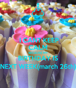 Poster:  I CANT KEEP CALM BECAUSE MY BIRTHDAY IS NEXT WEEK(march 26th)