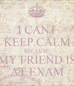 Poster: I CANT KEEP CALM BECAUSE  MY FRIEND IS AT EXAM