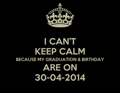 Poster: I CAN'T KEEP CALM BECAUSE MY GRADUATION & BIRTHDAY ARE ON 30-04-2014