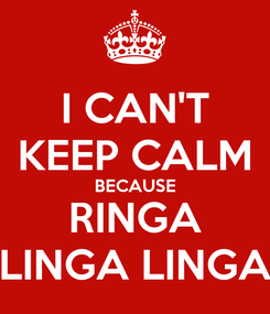 Poster: I CAN'T KEEP CALM BECAUSE RINGA LINGA LINGA