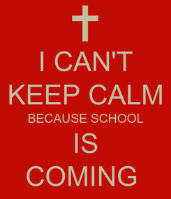Poster: I CAN'T KEEP CALM BECAUSE SCHOOL IS COMING