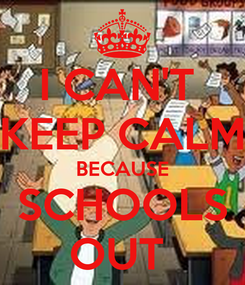 Poster: I CAN'T  KEEP CALM BECAUSE SCHOOLS OUT