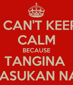 Poster: I CAN'T KEEP CALM BECAUSE TANGINA  PASUKAN NA!