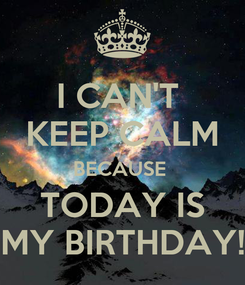 Poster: I CAN'T  KEEP CALM BECAUSE  TODAY IS MY BIRTHDAY!