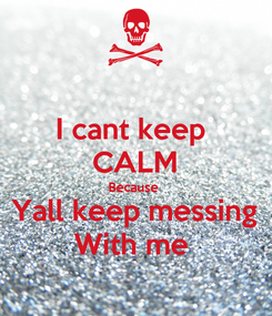 Poster: I cant keep  CALM Because  Yall keep messing With me
