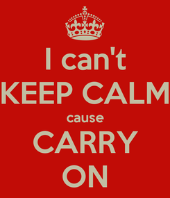 Poster: I can't KEEP CALM cause CARRY ON