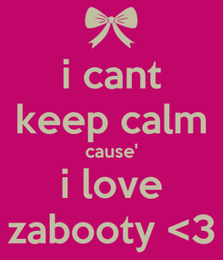 Poster: i cant keep calm cause' i love zabooty <3