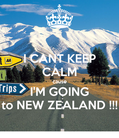 Poster: I CANT KEEP CALM cause I'M GOING to NEW ZEALAND !!!