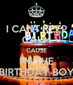 Poster: I CANT KEEP CALM CAUSE I'M THE BIRTHDAY BOY