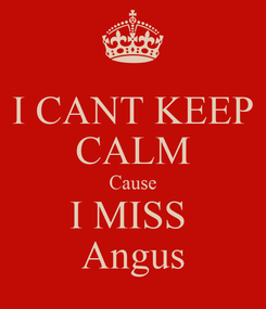 Poster: I CANT KEEP CALM Cause I MISS  Angus