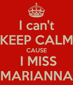 Poster: I can't KEEP CALM CAUSE  I MISS MARIANNA