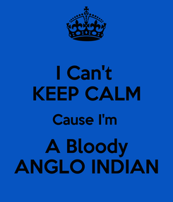 Poster: I Can't  KEEP CALM Cause I'm  A Bloody ANGLO INDIAN