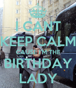 Poster: I CANT KEEP CALM CAUSE I'M THE BIRTHDAY LADY