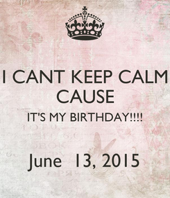 Poster: I CANT KEEP CALM CAUSE IT'S MY BIRTHDAY!!!!  June  13, 2015