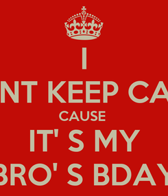 Poster: I CANT KEEP CALM CAUSE  IT' S MY BRO' S BDAY