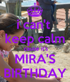 Poster: i can't  keep calm  cause it's MIRA'S BIRTHDAY