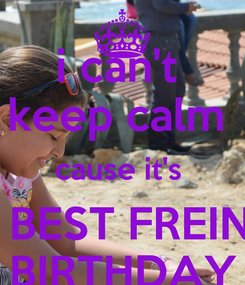 Poster: i can't  keep calm  cause it's  MY BEST FREIND'S BIRTHDAY