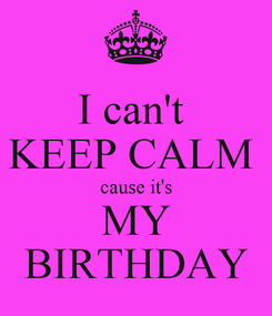 Poster: I can't  KEEP CALM  cause it's MY BIRTHDAY