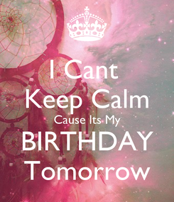 Poster: I Cant  Keep Calm Cause Its My BIRTHDAY Tomorrow
