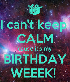 Poster: I can't keep  CALM 'cause it's my  BIRTHDAY WEEEK!