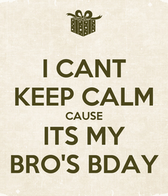 Poster: I CANT KEEP CALM CAUSE ITS MY BRO'S BDAY