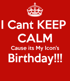 Poster: I Cant KEEP  CALM Cause its My Icon's Birthday!!!