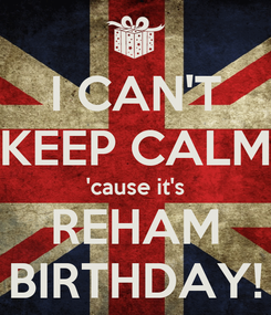 Poster: I CAN'T KEEP CALM 'cause it's REHAM BIRTHDAY!