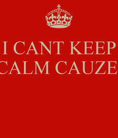 Poster: I CANT KEEP CALM CAUZE
