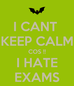 Poster: I CANT  KEEP CALM COS !! I HATE EXAMS