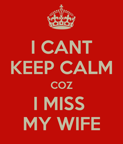 Poster: I CANT KEEP CALM COZ I MISS  MY WIFE