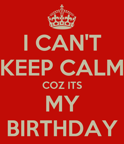 Poster: I CAN'T KEEP CALM COZ ITS MY BIRTHDAY