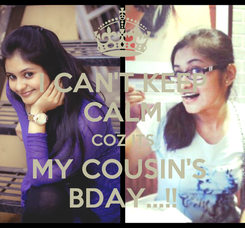 Poster: I CAN'T KEEP CALM COZ ITS MY COUSIN'S  BDAY...!!