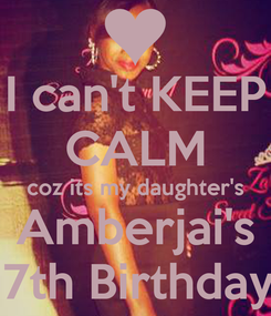 Poster: I can't KEEP CALM coz its my daughter's Amberjai's 17th Birthday!