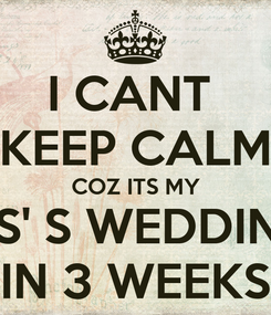 Poster: I CANT  KEEP CALM COZ ITS MY SIS' S WEDDING IN 3 WEEKS