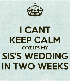 Poster: I CANT KEEP CALM COZ ITS MY SIS'S WEDDING IN TWO WEEKS