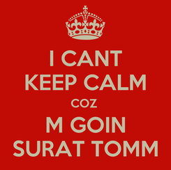 Poster: I CANT KEEP CALM COZ  M GOIN SURAT TOMM