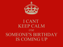 Poster: I CANT  KEEP CALM COZ SOMEONE'S BIRTHDAY IS COMING UP