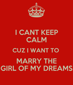 Poster: I CANT KEEP CALM CUZ I WANT TO  MARRY THE GIRL OF MY DREAMS