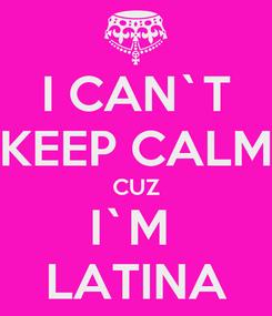 Poster: I CAN`T KEEP CALM CUZ I`M  LATINA