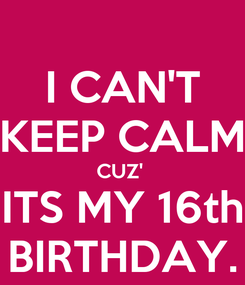 Poster: I CAN'T KEEP CALM CUZ'  ITS MY 16th BIRTHDAY.
