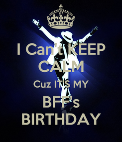Poster: I Can't KEEP CALM Cuz IT'S MY BFF's BIRTHDAY