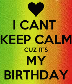 Poster: I CANT  KEEP CALM CUZ IT'S MY BIRTHDAY