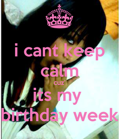 Poster: i cant keep calm cuz' its my  birthday week