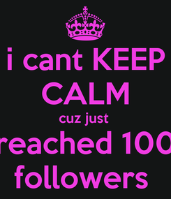 Poster: i cant KEEP CALM cuz just  reached 100 followers