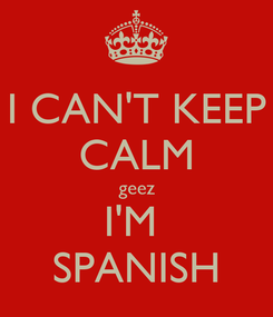 Poster: I CAN'T KEEP CALM geez I'M  SPANISH